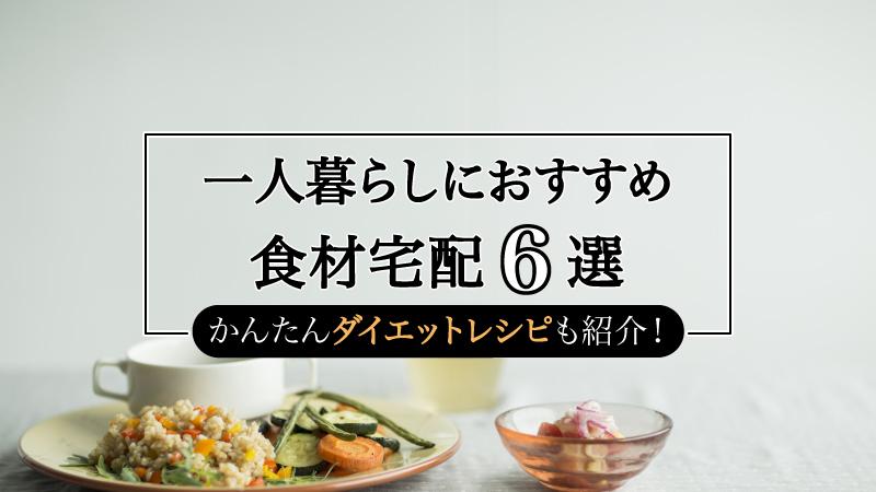 一人暮らしにおすすめ食材宅配6選|198人が選ぶ時短・簡単なミールキットまとめ