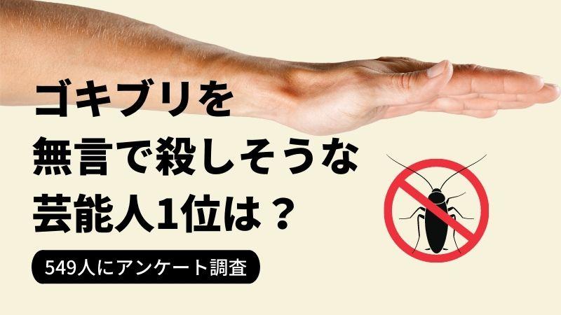 「ゴキブリを無⾔で殺しそうな芸能⼈」ランキングNo.1は…? 「藤岡弘、」さん、「吉⽥沙保⾥」さんを抑えて1位になったのは? 【2021年最新調査】
