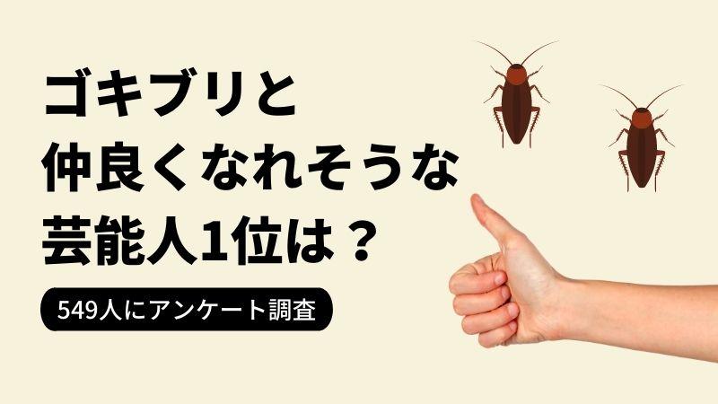 「ゴキブリと仲良くなれそうな芸能人」ランキングNo.1は…?「さかなクン」、「フワちゃん」を抑えて1位になったのは?【2021年最新調査】